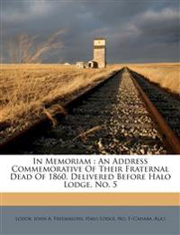 In Memoriam : An Address Commemorative Of Their Fraternal Dead Of 1860, Delivered Before Halo Lodge, No. 5