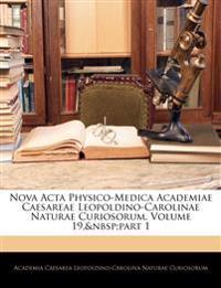 Nova Acta Physico-Medica Academiae Caesareae Leopoldino-Carolinae Naturae Curiosorum, Volume 19,part 1