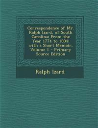 Correspondence of Mr. Ralph Izard, of South Carolina: From the Year 1774 to 1804; With a Short Memoir, Volume 1 - Primary Source Edition