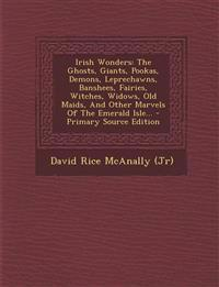 Irish Wonders: The Ghosts, Giants, Pookas, Demons, Leprechawns, Banshees, Fairies, Witches, Widows, Old Maids, And Other Marvels Of The Emerald Isle..