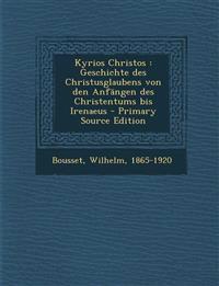 Kyrios Christos : Geschichte des Christusglaubens von den Anfängen des Christentums bis Irenaeus - Primary Source Edition