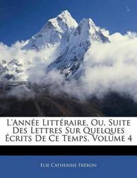 L'Ann E Litt Raire, Ou, Suite Des Lettres Sur Quelques Crits de Ce Temps, Volume 4