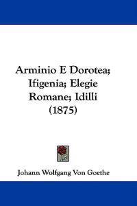 Arminio E Dorotea; Ifigenia; Elegie Romane; Idilli