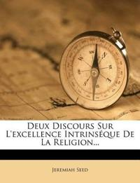 Deux Discours Sur L'Excellence Intrinseque de La Religion...