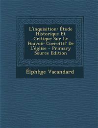 L'Inquisition: Etude Historique Et Critique Sur Le Pouvoir Coercitif de L'Eglise