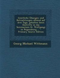 Geistliche Übungen und Betrachtungen allemal auf drei Tage, gehalten beim Eintritte in das Seminarium St. Wolfgangi zu Regensburg ... - Primary Source