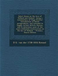 Select Theses on the Laws of Holland and Zeeland: Being a Commentary of Hugo Grotius' Introduction to Dutch Jurisprudence, and Intended to Supply Cert