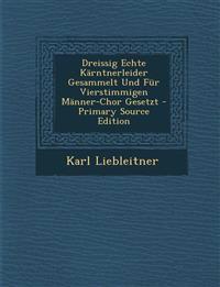 Dreissig Echte Karntnerleider Gesammelt Und Fur Vierstimmigen Manner-Chor Gesetzt - Primary Source Edition