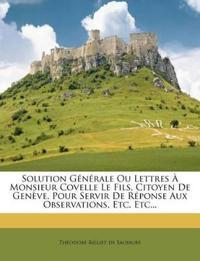 Solution Générale Ou Lettres À Monsieur Covelle Le Fils, Citoyen De Genève, Pour Servir De Réponse Aux Observations, Etc. Etc...