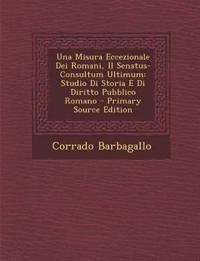 Una Misura Eccezionale Dei Romani, Il Senatus-Consultum Ultimum: Studio Di Storia E Di Diritto Pubblico Romano