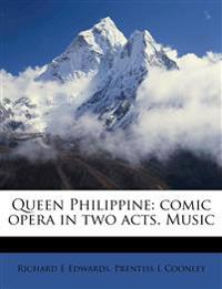 Queen Philippine: comic opera in two acts. Music