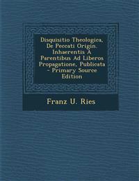Disquisitio Theologica, de Peccati Origin. Inhaerentis a Parentibus Ad Liberos Propagatione, Publicata - Primary Source Edition