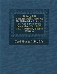 Bidrag Till Skandinaviens Historia Ur Utländska Arkiver: Sverige I Sten Sture Den Äldres Tid, 1470-1503