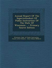 Annual Report Of The Superintendent Of Public Instruction Of The State Of Wisconsin... - Primary Source Edition