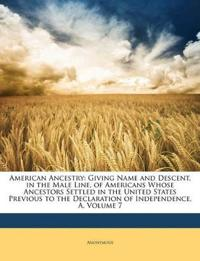 American Ancestry: Giving Name and Descent, in the Male Line, of Americans Whose Ancestors Settled in the United States Previous to the Declaration of