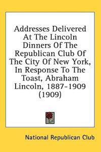 Addresses Delivered At The Lincoln Dinners Of The Republican Club Of The City Of New York, In Response To The Toast, Abraham Lincoln, 1887-1909