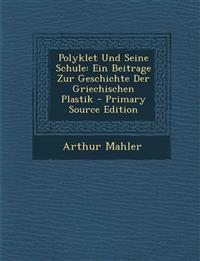 Polyklet Und Seine Schule: Ein Beitrage Zur Geschichte Der Griechischen Plastik - Primary Source Edition