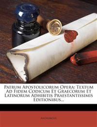 Patrum Apostolicorum Opera: Textum Ad Fidem Codicum Et Graecorum Et Latinorum Adhibitis Praestantissimis Editionibus...