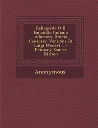 Bellegarde O Il Fanciullo Indiano Adottato, Storia Canadese. Versione Di Luigi Masieri...