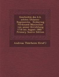 Geschichte des k.k. achten Uhlanen-Regimentes,  Erzherzog Ferdinand Maximilian von seiner Errichtung 1718 bis August 1860