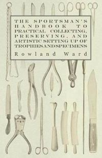 The Sportsman's Handbook To Practical Collecting, Preserving and Artistic Setting Up Of Trophies And Specimens To Which Is Added A Synoptical Guide To The Hunting Grounds Of The World