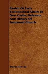 Sketch of Early Ecclesiastical Affairs in New Castle, Delaware and History of Immanuel Church