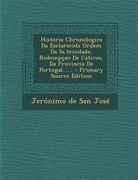 Historia Chronologica Da Esclarecida Ordem Da Ss.trindade, Redempçao De Cativos, Da Provincia De Portugal...... - Primary Source Edition