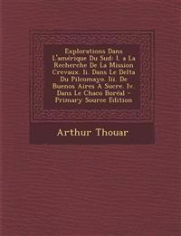 Explorations Dans L'Amerique Du Sud: I. a la Recherche de La Mission Crevaux. II. Dans Le Delta Du Pilcomayo. III. de Buenos Aires a Sucre. IV. Dans L