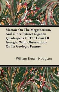 Memoir On The Megatherium, And Other Extinct Gigantic Quadrupeds Of The Coast Of Georgia, With Observations On Its Geologic Feature