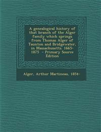 A genealogical history of that branch of the Alger family which springs from Thomas Alger of Taunton and Bridgewater, in Massachusetts. 1665-1875