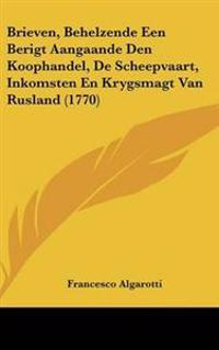 Brieven, Behelzende Een Berigt Aangaande Den Koophandel, De Scheepvaart, Inkomsten En Krygsmagt Van Rusland (1770)