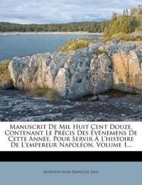 Manuscrit De Mil Huit Cent Douze, Contenant Le Précis Des Événemens De Cette Année, Pour Servir À L'histoire De L'empereur Napoléon, Volume 1...