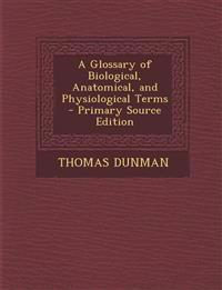 A Glossary of Biological, Anatomical, and Physiological Terms - Primary Source Edition