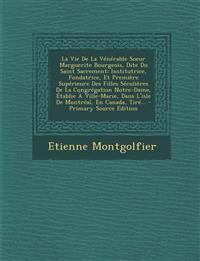 La Vie De La Vénérable Soeur Marguerite Bourgeois, Dite Du Saint Sacrement: Institutrice, Fondatrice, Et Première Supérieure Des Filles Séculières De