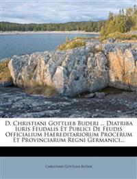 D. Christiani Gottlieb Buderi ... Diatriba Iuris Feudalis Et Publici De Feudis Officialium Haereditariorum Procerum Et Provinciarum Regni Germanici...
