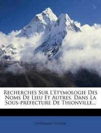 Recherches Sur L'étymologie Des Noms De Lieu Et Autres, Dans La Sous-préfecture De Thionville...