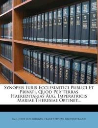 Synopsis Iuris Ecclesiastici Publici Et Privati, Quod Per Terras Haereditarias Aug. Imperatricis Mariae Theresiae Obtinet...