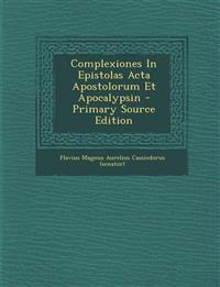 Complexiones In Epistolas Acta Apostolorum Et Apocalypsin - Primary Source Edition