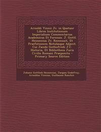 Arnoldi Vinnii Jc. in Quatuor Libros Institutionum Imperialium Commentarius Academicus Et Forensis. J. Gottl. Heineccius Jc. Recensuit, Et Praefatione