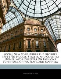 Social New York Under the Georges, 1714-1776: Houses, Streets, and Country Homes, with Chapters On Fashions, Furniture, China, Plate, and Manners