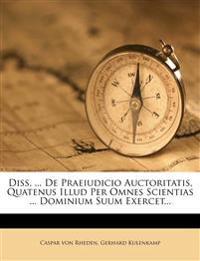 Diss. ... de Praeiudicio Auctoritatis, Quatenus Illud Per Omnes Scientias ... Dominium Suum Exercet...