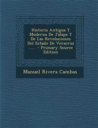 Historia Antigua Y Moderna De Jalapa Y De Las Revoluciones Del Estado De Veracruz ...... - Primary Source Edition