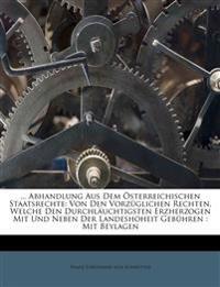 ... Abhandlung Aus Dem Österreichischen Staatsrechte: Von Den Vorzüglichen Rechten, Welche Den Durchläuchtigsten Erzherzogen Mit Und Neben Der Landesh