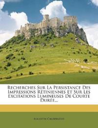 Recherches Sur La Persistance Des Impressions Rétiniennes Et Sur Les Excitations Lumineuses De Courte Durée...