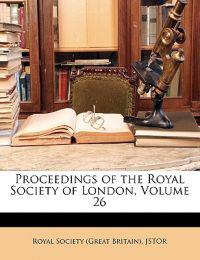 Proceedings of the Royal Society of London, Volume 26