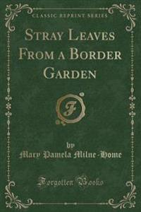 Stray Leaves From a Border Garden (Classic Reprint)