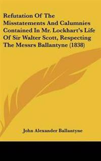 Refutation of the Misstatements and Calumnies Contained in Mr. Lockhart's Life of Sir Walter Scott, Respecting the Messrs Ballantyne