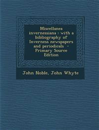 Miscellanea Invernessiana: With a Bibliography of Inverness Newspapers and Periodicals - Primary Source Edition