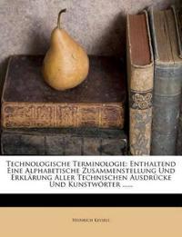 Technologische Terminologie: Enthaltend Eine Alphabetische Zusammenstellung Und Erklärung Aller Technischen Ausdrücke Und Kunstwörter ......