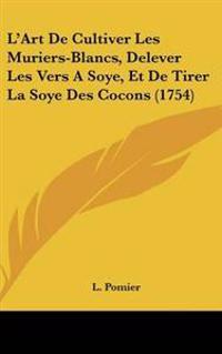 L'Art De Cultiver Les Muriers-Blancs, Delever Les Vers A Soye, Et De Tirer La Soye Des Cocons (1754)